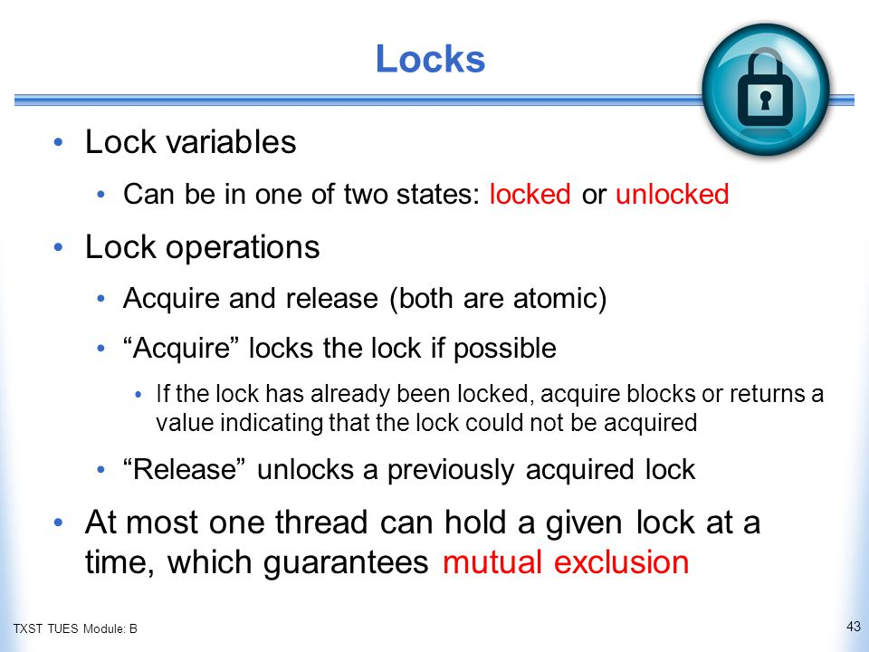 TXST TUES Module: B Locks Lock variables Can be in one of two states: locked or unlocked Lock operations Acquire and release (both are atomic) Acquire locks the lock if possible If the lock has already been locked, acquire blocks or returns a value indicating that the lock could not be acquired Release unlocks a previously acquired lock At most one thread can hold a given lock at a time, which guarantees mutual exclusion 43