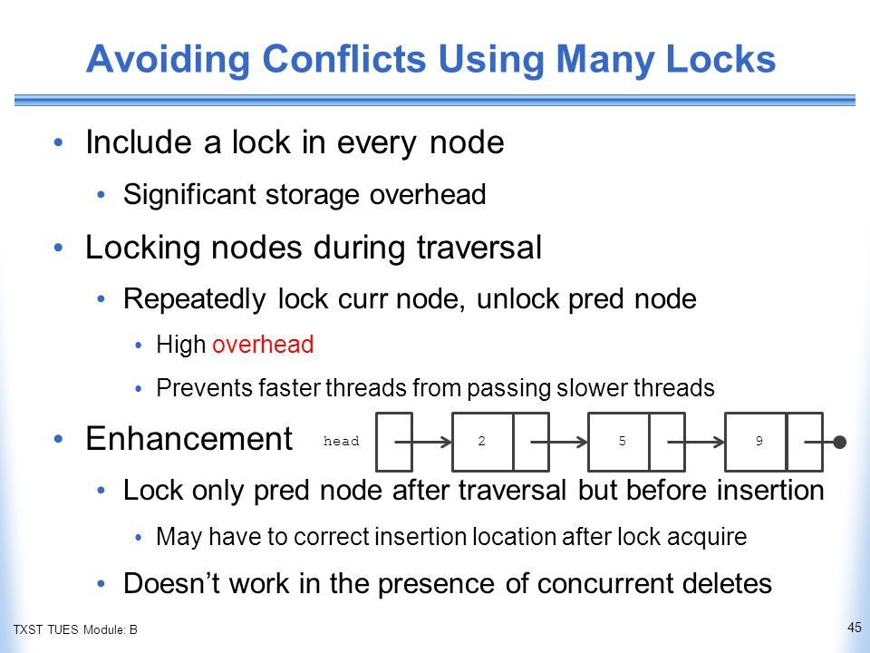 TXST TUES Module: B Avoiding Conflicts Using Many Locks Include a lock in every node Significant storage overhead Locking nodes during traversal Repeatedly lock curr node, unlock pred node High overhead Prevents faster threads from passing slower threads Enhancement Lock only pred node after traversal but before insertion May have to correct insertion location after lock acquire Doesn't work in the presence of concurrent deletes 45 head 259