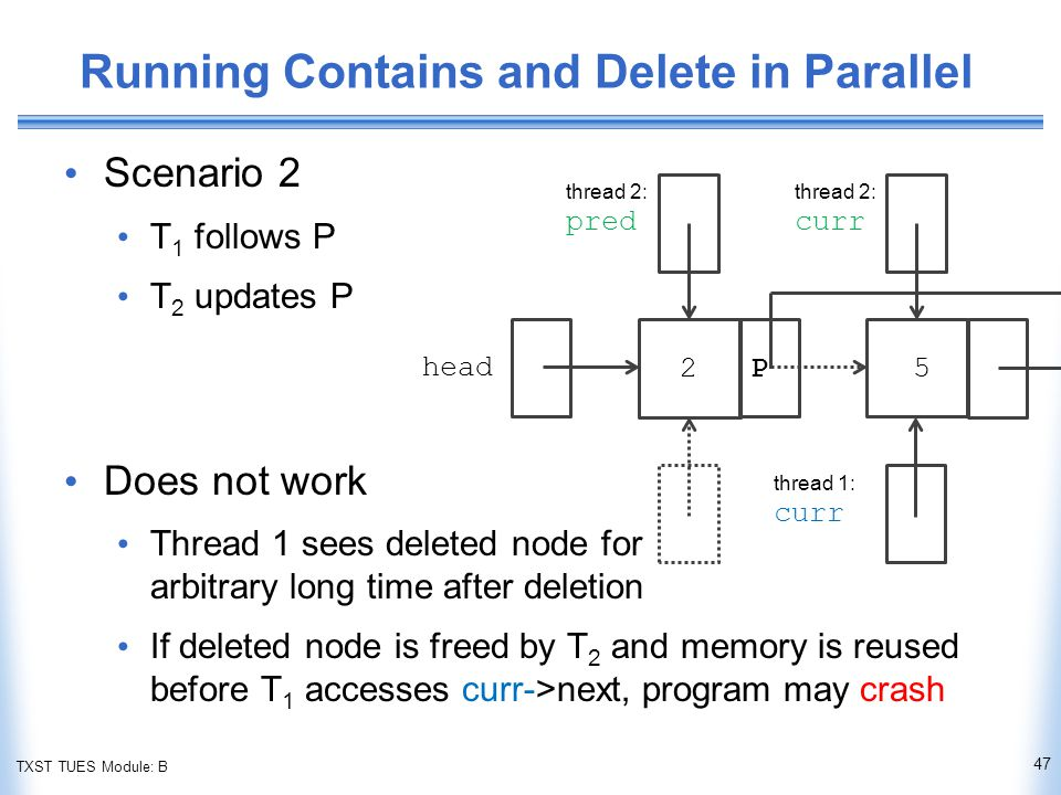 TXST TUES Module: B Running Contains and Delete in Parallel Scenario 2 T 1 follows P T 2 updates P Does not work Thread 1 sees deleted node for arbitrary long time after deletion If deleted node is freed by T 2 and memory is reused before T 1 accesses curr->next, program may crash 47 head thread 2: pred thread 2: curr thread 1: curr P25