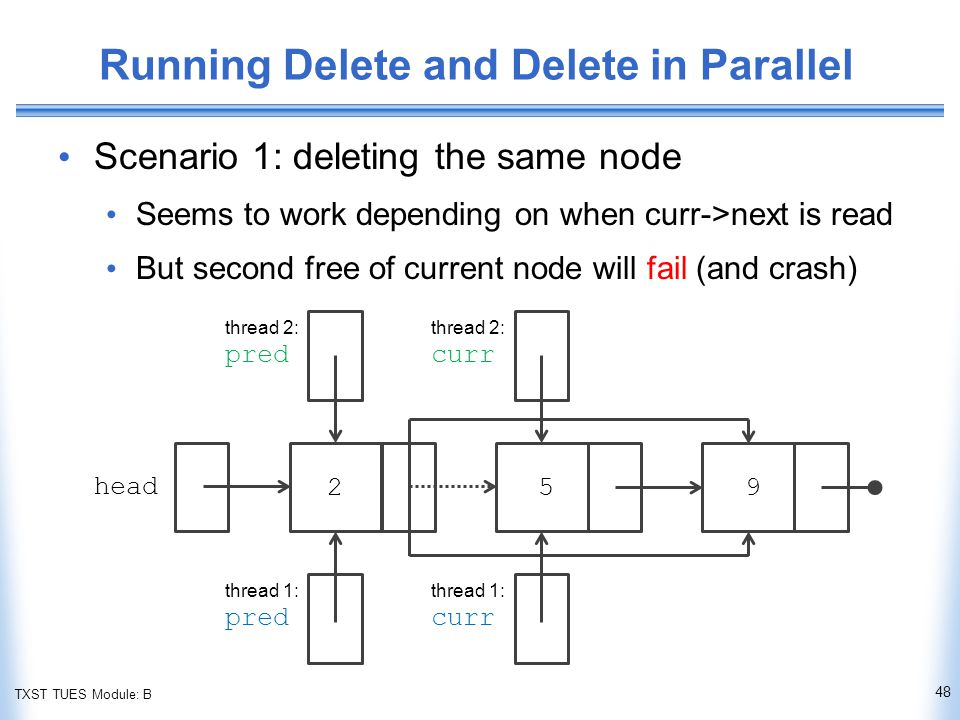 TXST TUES Module: B Running Delete and Delete in Parallel Scenario 1: deleting the same node Seems to work depending on when curr->next is read But second free of current node will fail (and crash) 48 head thread 2: pred thread 2: curr thread 1: pred thread 1: curr 259