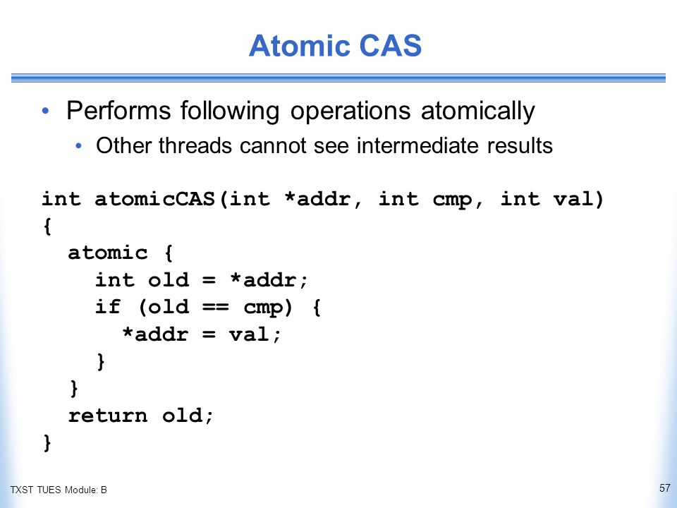 TXST TUES Module: B Atomic CAS Performs following operations atomically Other threads cannot see intermediate results int atomicCAS(int *addr, int cmp, int val) { atomic { int old = *addr; if (old == cmp) { *addr = val; } return old; } 57