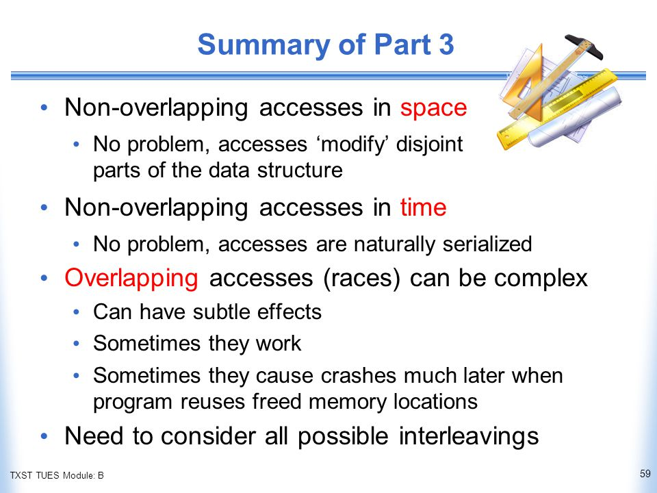 TXST TUES Module: B Summary of Part 3 Non-overlapping accesses in space No problem, accesses 'modify' disjoint parts of the data structure Non-overlapping accesses in time No problem, accesses are naturally serialized Overlapping accesses (races) can be complex Can have subtle effects Sometimes they work Sometimes they cause crashes much later when program reuses freed memory locations Need to consider all possible interleavings 59