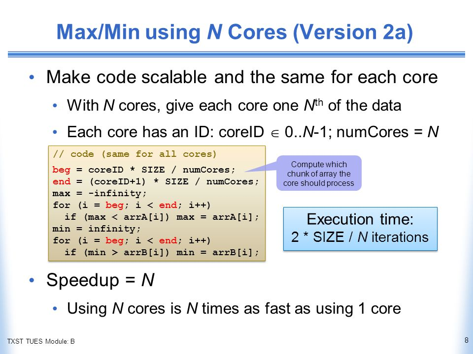 TXST TUES Module: B Max/Min using N Cores (Version 2a) Make code scalable and the same for each core With N cores, give each core one N th of the data Each core has an ID: coreID  0..N-1; numCores = N Speedup = N Using N cores is N times as fast as using 1 core 8 // code (same for all cores) beg = coreID * SIZE / numCores; end = (coreID+1) * SIZE / numCores; max = -infinity; for (i = beg; i < end; i++) if (max < arrA[i]) max = arrA[i]; min = infinity; for (i = beg; i < end; i++) if (min > arrB[i]) min = arrB[i]; // code (same for all cores) beg = coreID * SIZE / numCores; end = (coreID+1) * SIZE / numCores; max = -infinity; for (i = beg; i < end; i++) if (max < arrA[i]) max = arrA[i]; min = infinity; for (i = beg; i < end; i++) if (min > arrB[i]) min = arrB[i]; Execution time: 2 * SIZE / N iterations Execution time: 2 * SIZE / N iterations Compute which chunk of array the core should process