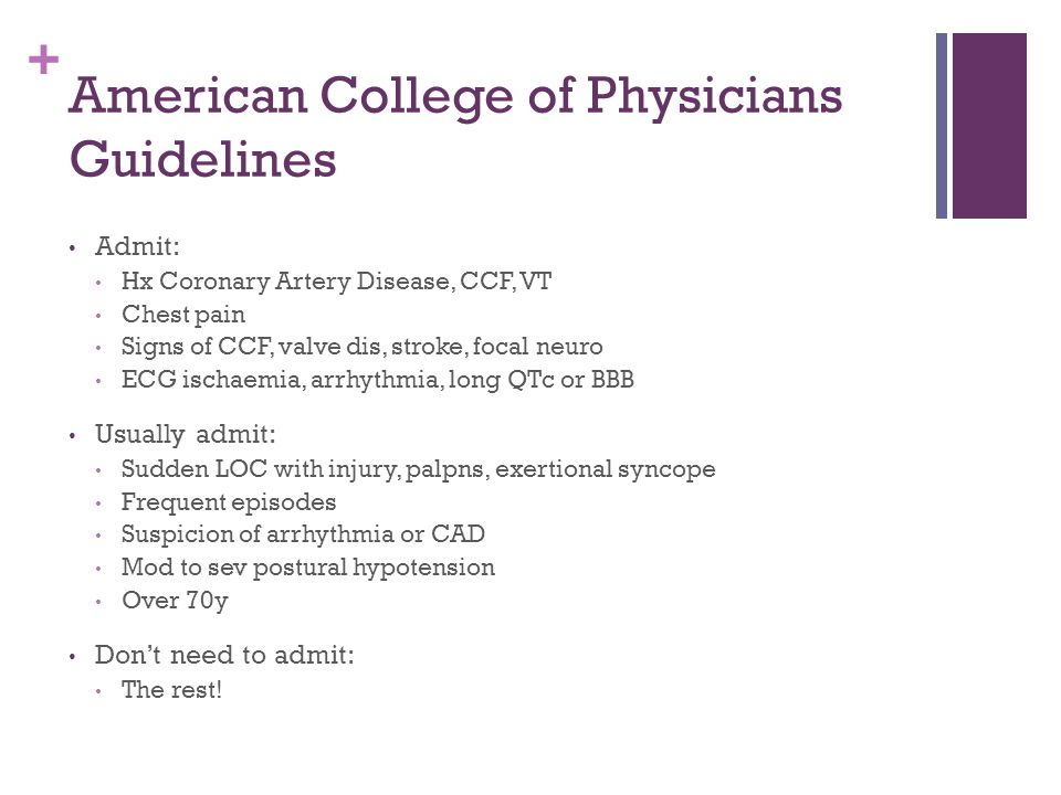 + American College of Physicians Guidelines Admit: Hx Coronary Artery Disease, CCF, VT Chest pain Signs of CCF, valve dis, stroke, focal neuro ECG ischaemia, arrhythmia, long QTc or BBB Usually admit: Sudden LOC with injury, palpns, exertional syncope Frequent episodes Suspicion of arrhythmia or CAD Mod to sev postural hypotension Over 70y Don't need to admit: The rest!