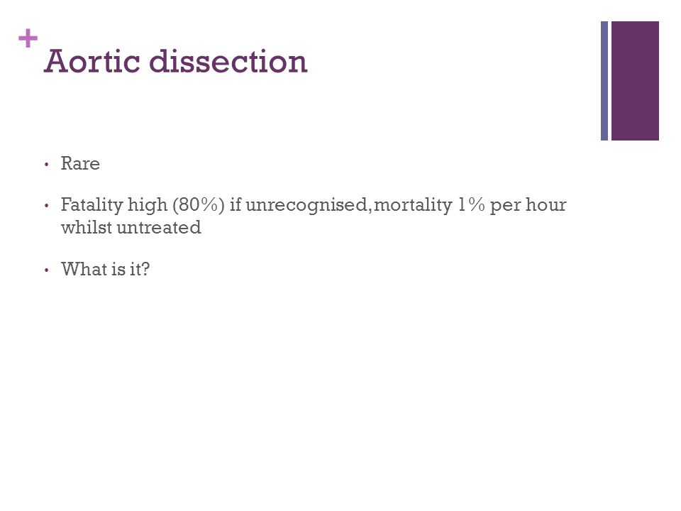 + Aortic dissection Rare Fatality high (80%) if unrecognised, mortality 1% per hour whilst untreated What is it