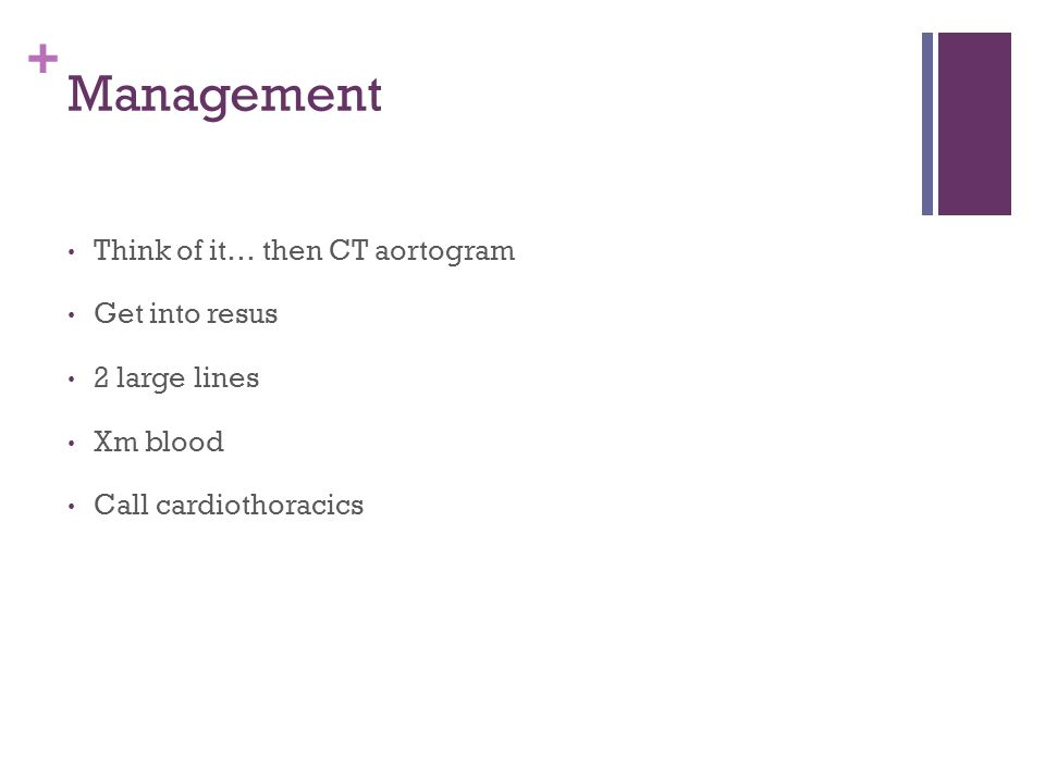 + Management Think of it… then CT aortogram Get into resus 2 large lines Xm blood Call cardiothoracics