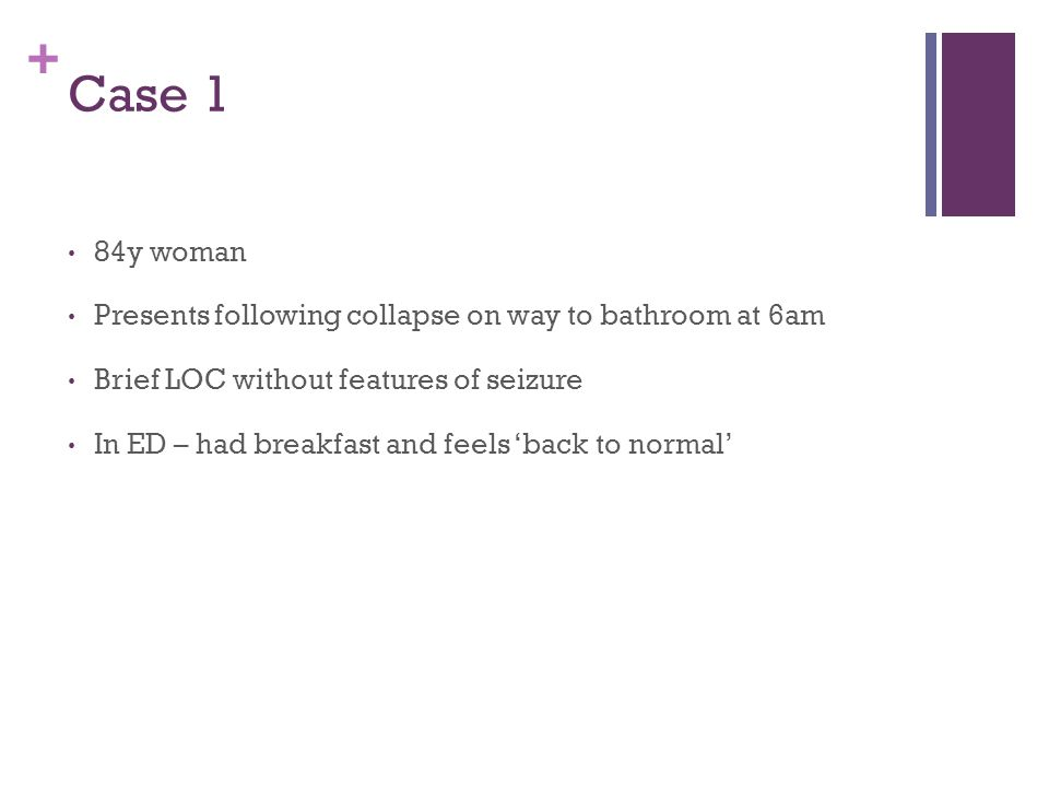 + Case 1 84y woman Presents following collapse on way to bathroom at 6am Brief LOC without features of seizure In ED – had breakfast and feels 'back to normal'