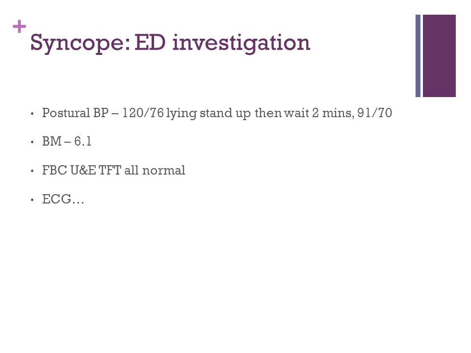 + Syncope: ED investigation Postural BP – 120/76 lying stand up then wait 2 mins, 91/70 BM – 6.1 FBC U&E TFT all normal ECG…