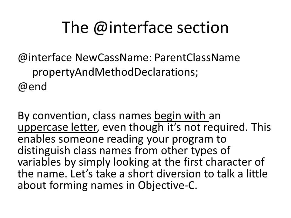 The @interface section @interface NewCassName: ParentClassName propertyAndMethodDeclarations; @end By convention, class names begin with an uppercase letter, even though it's not required.