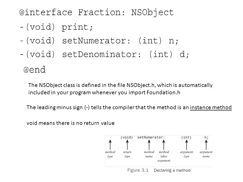 The NSObject class is defined in the file NSObject.h, which is automatically included in your program whenever you import Foundation.h The leading minus sign (-) tells the compiler that the method is an instance method void means there is no return value