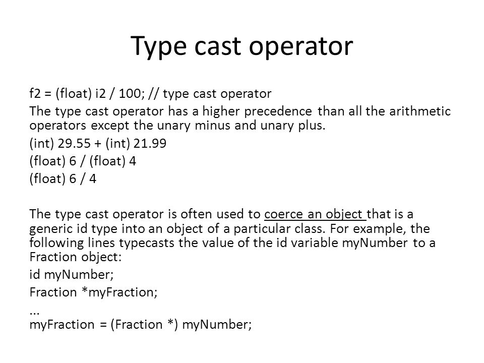 Type cast operator f2 = (float) i2 / 100; // type cast operator The type cast operator has a higher precedence than all the arithmetic operators except the unary minus and unary plus.