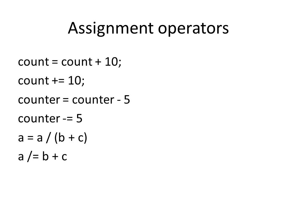 Assignment operators count = count + 10; count += 10; counter = counter - 5 counter -= 5 a = a / (b + c) a /= b + c
