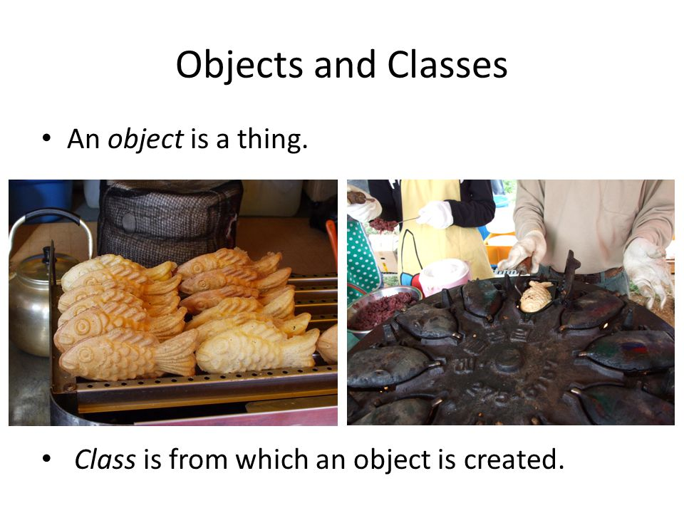 Objects and Classes An object is a thing. Class is from which an object is created.