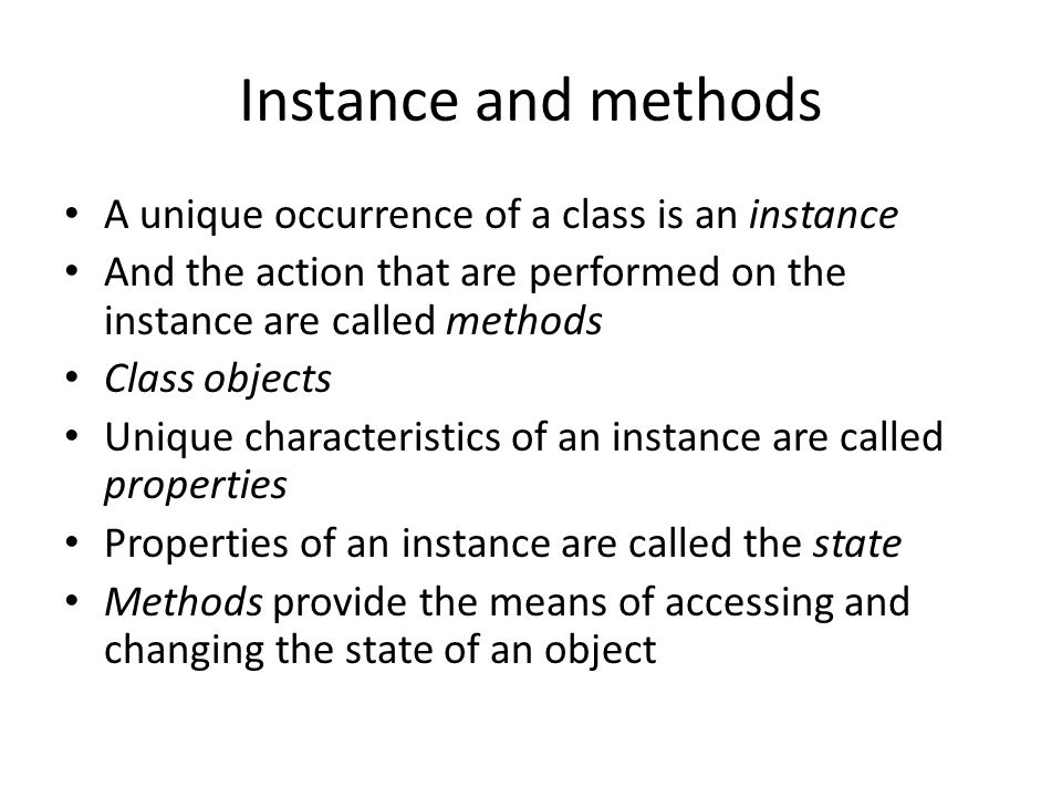 Instance and methods A unique occurrence of a class is an instance And the action that are performed on the instance are called methods Class objects Unique characteristics of an instance are called properties Properties of an instance are called the state Methods provide the means of accessing and changing the state of an object