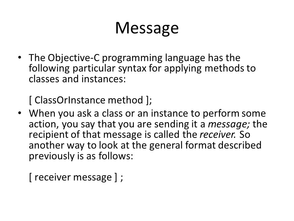 Message The Objective-C programming language has the following particular syntax for applying methods to classes and instances: [ ClassOrInstance method ]; When you ask a class or an instance to perform some action, you say that you are sending it a message; the recipient of that message is called the receiver.