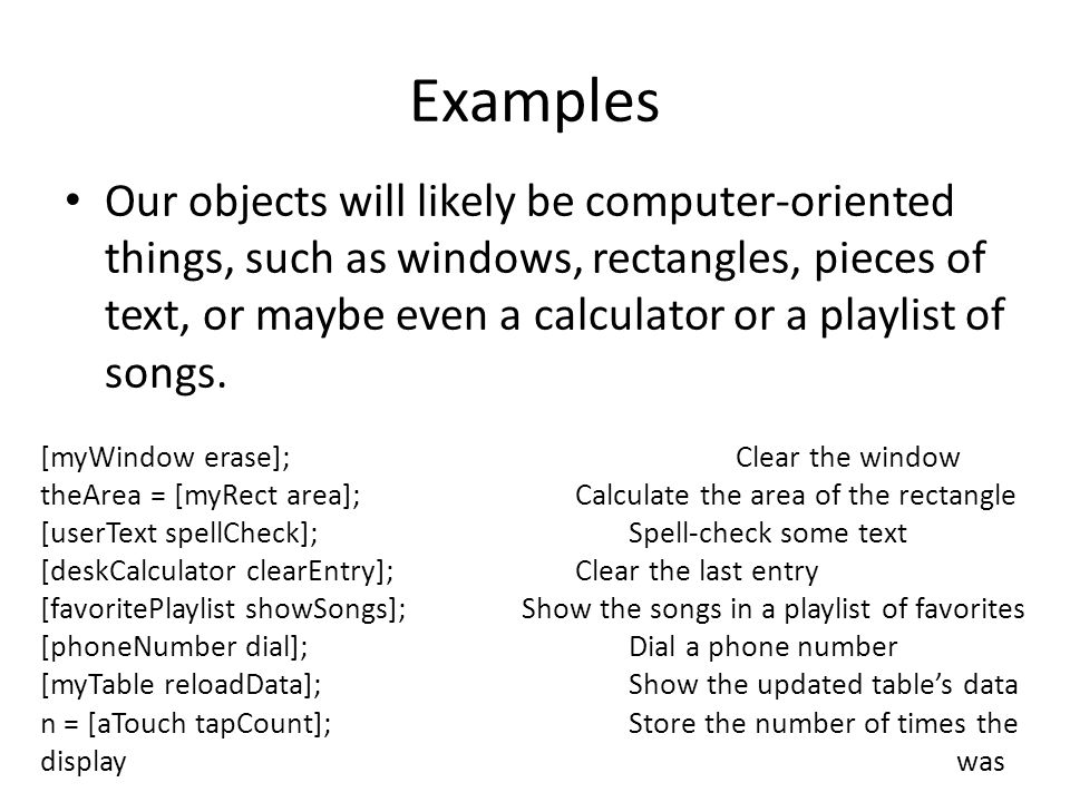 Examples Our objects will likely be computer-oriented things, such as windows, rectangles, pieces of text, or maybe even a calculator or a playlist of songs.