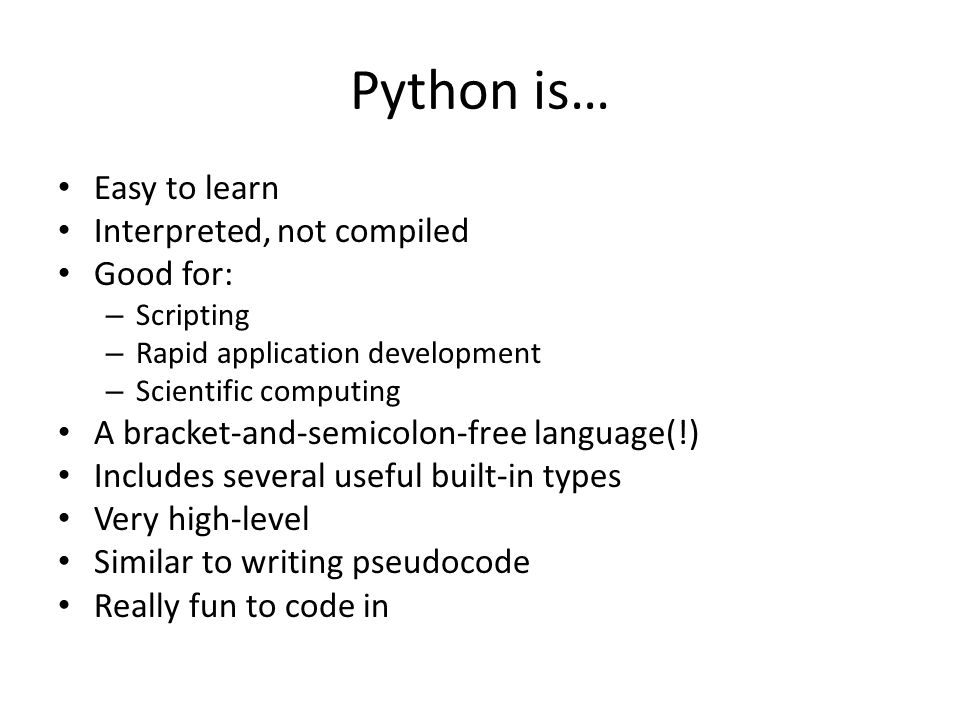 Python is… Easy to learn Interpreted, not compiled Good for: – Scripting – Rapid application development – Scientific computing A bracket-and-semicolon-free language(!) Includes several useful built-in types Very high-level Similar to writing pseudocode Really fun to code in