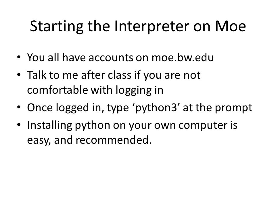 Starting the Interpreter on Moe You all have accounts on moe.bw.edu Talk to me after class if you are not comfortable with logging in Once logged in, type 'python3' at the prompt Installing python on your own computer is easy, and recommended.