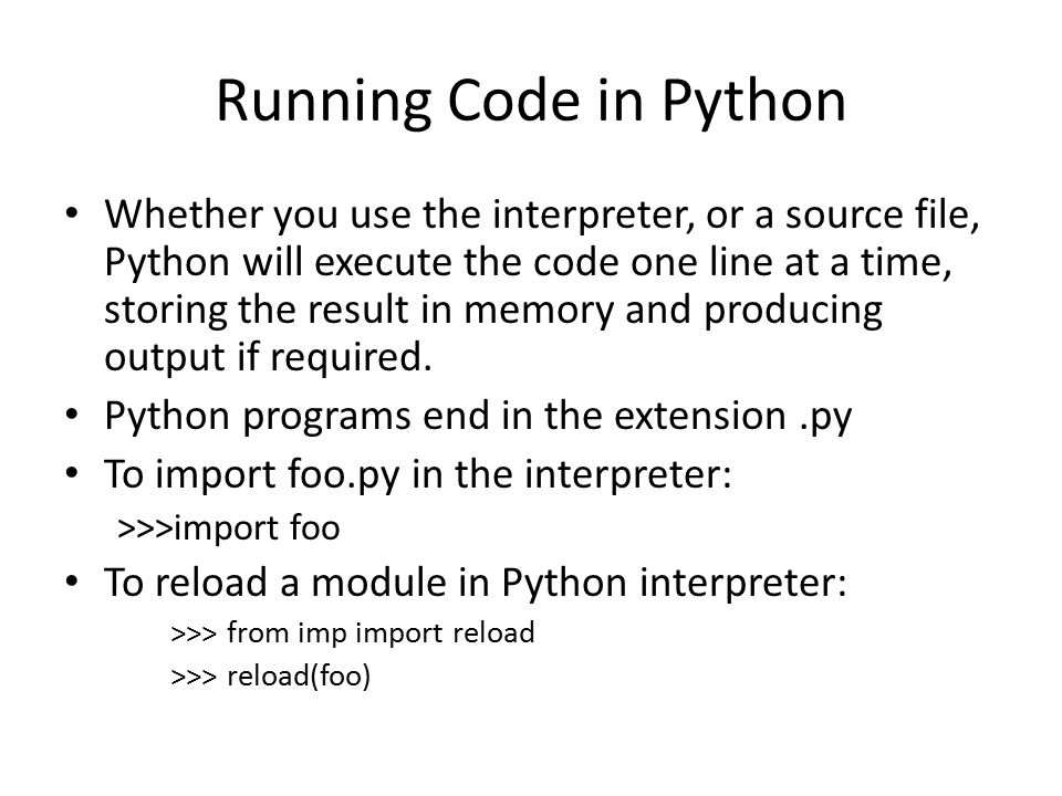 Running Code in Python Whether you use the interpreter, or a source file, Python will execute the code one line at a time, storing the result in memory and producing output if required.