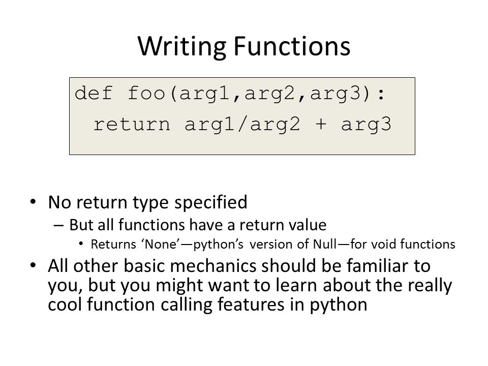 Writing Functions No return type specified – But all functions have a return value Returns 'None'—python's version of Null—for void functions All other basic mechanics should be familiar to you, but you might want to learn about the really cool function calling features in python def foo(arg1,arg2,arg3): return arg1/arg2 + arg3