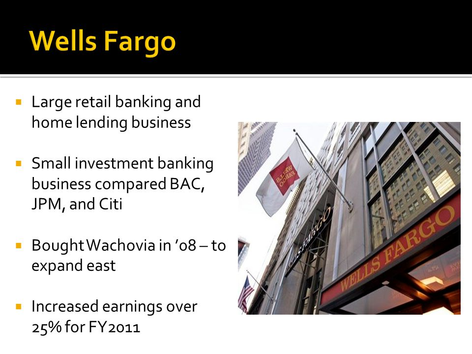  Large retail banking and home lending business  Small investment banking business compared BAC, JPM, and Citi  Bought Wachovia in '08 – to expand east  Increased earnings over 25% for FY2011