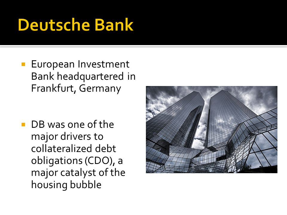  European Investment Bank headquartered in Frankfurt, Germany  DB was one of the major drivers to collateralized debt obligations (CDO), a major catalyst of the housing bubble