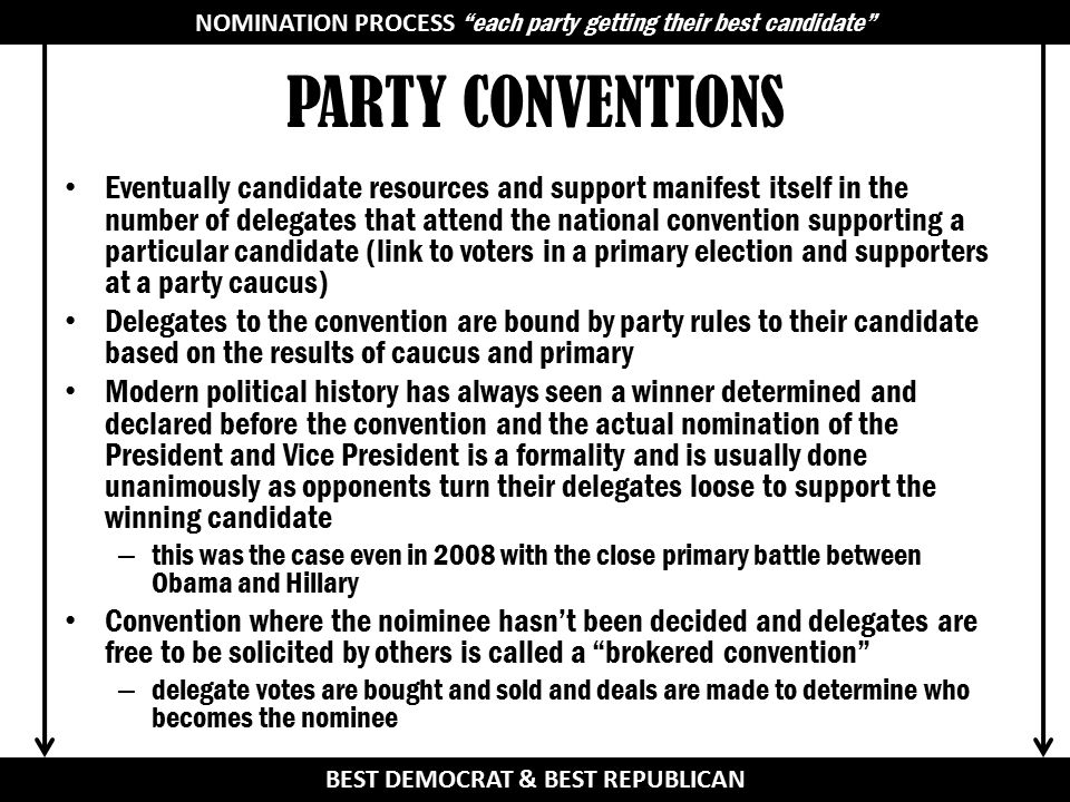 PARTY CONVENTIONS Eventually candidate resources and support manifest itself in the number of delegates that attend the national convention supporting a particular candidate (link to voters in a primary election and supporters at a party caucus) Delegates to the convention are bound by party rules to their candidate based on the results of caucus and primary Modern political history has always seen a winner determined and declared before the convention and the actual nomination of the President and Vice President is a formality and is usually done unanimously as opponents turn their delegates loose to support the winning candidate – this was the case even in 2008 with the close primary battle between Obama and Hillary Convention where the noiminee hasn't been decided and delegates are free to be solicited by others is called a brokered convention – delegate votes are bought and sold and deals are made to determine who becomes the nominee NOMINATION PROCESS BEST DEMOCRAT & BEST REPUBLICAN NOMINATION PROCESS each party getting their best candidate