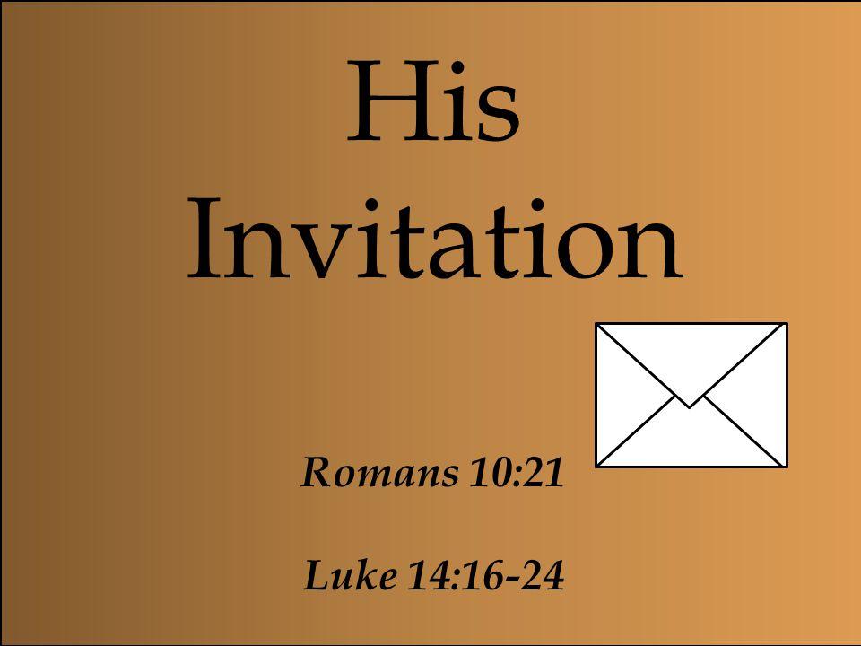 His Invitation Romans 10:21 Luke 14:16-24