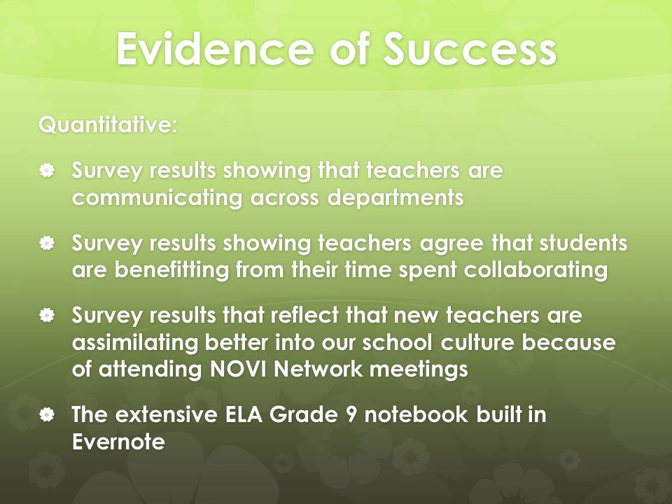 Evidence of Success Quantitative:  Survey results showing that teachers are communicating across departments  Survey results showing teachers agree that students are benefitting from their time spent collaborating  Survey results that reflect that new teachers are assimilating better into our school culture because of attending NOVI Network meetings  The extensive ELA Grade 9 notebook built in Evernote