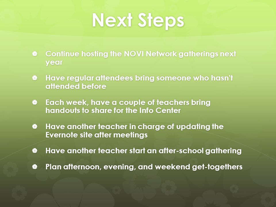 Next Steps  Continue hosting the NOVI Network gatherings next year  Have regular attendees bring someone who hasn't attended before  Each week, hav
