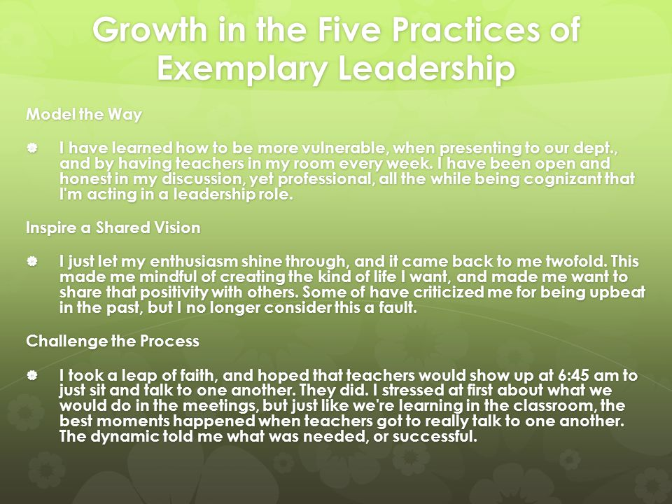 Growth in the Five Practices of Exemplary Leadership Model the Way  I have learned how to be more vulnerable, when presenting to our dept., and by having teachers in my room every week.