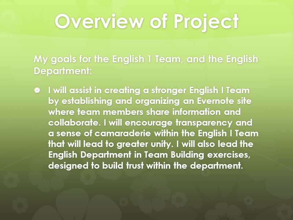 Overview of Project My goals for the English 1 Team, and the English Department:  I will assist in creating a stronger English I Team by establishing and organizing an Evernote site where team members share information and collaborate.