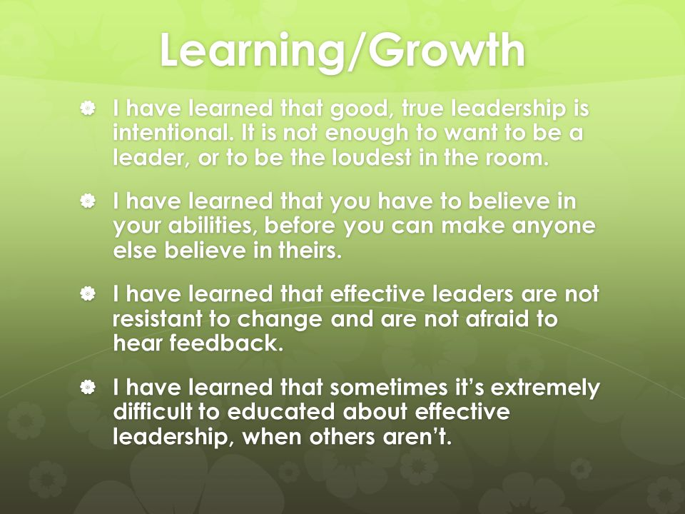 Learning/Growth  I have learned that good, true leadership is intentional. It is not enough to want to be a leader, or to be the loudest in the room.
