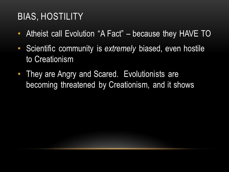 BIAS, HOSTILITY Atheist call Evolution A Fact – because they HAVE TO Scientific community is extremely biased, even hostile to Creationism They are Angry and Scared.