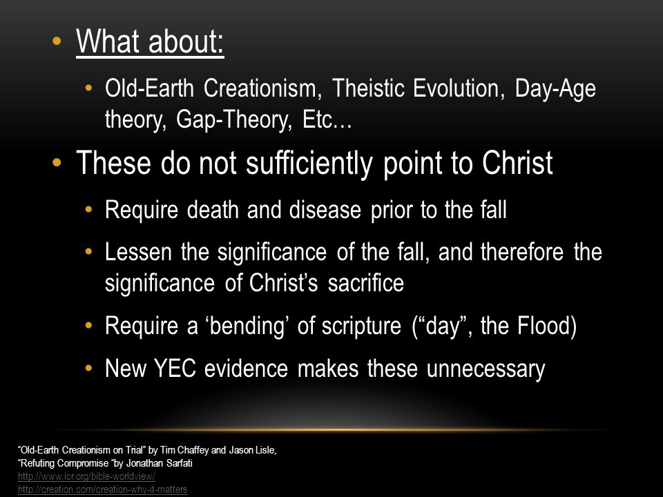 What about: Old-Earth Creationism, Theistic Evolution, Day-Age theory, Gap-Theory, Etc… These do not sufficiently point to Christ Require death and disease prior to the fall Lessen the significance of the fall, and therefore the significance of Christ's sacrifice Require a 'bending' of scripture ( day , the Flood) New YEC evidence makes these unnecessary Old-Earth Creationism on Trial by Tim Chaffey and Jason Lisle, Refuting Compromise by Jonathan Sarfati http://www.icr.org/bible-worldview/ http://creation.com/creation-why-it-matters