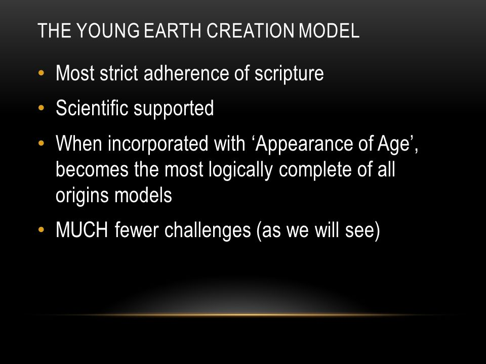 THE YOUNG EARTH CREATION MODEL Most strict adherence of scripture Scientific supported When incorporated with 'Appearance of Age', becomes the most logically complete of all origins models MUCH fewer challenges (as we will see)