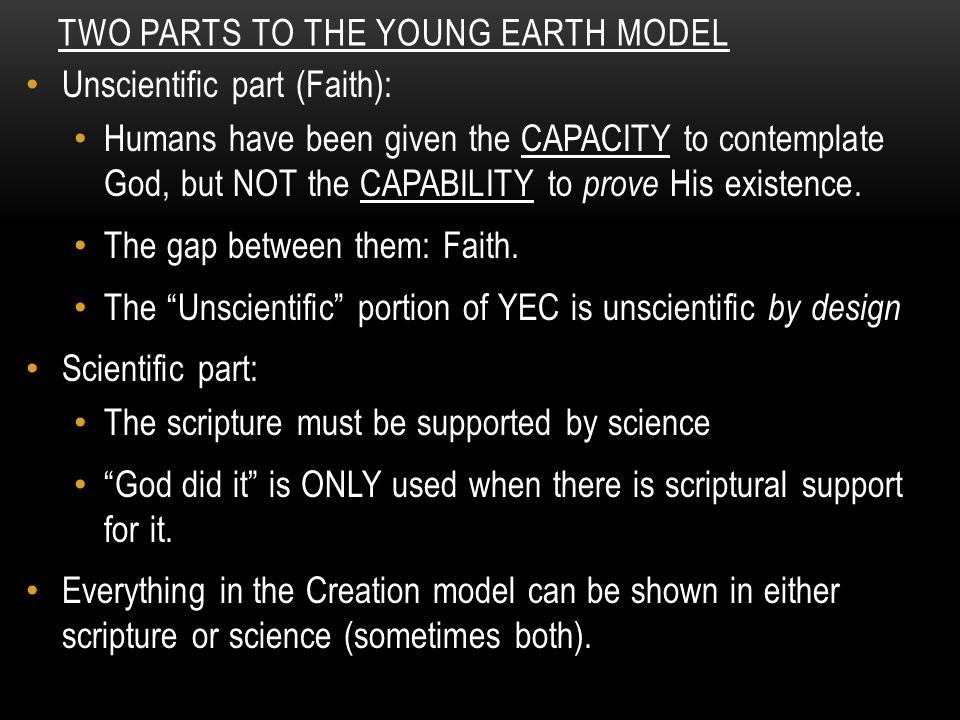 TWO PARTS TO THE YOUNG EARTH MODEL Unscientific part (Faith): Humans have been given the CAPACITY to contemplate God, but NOT the CAPABILITY to prove His existence.