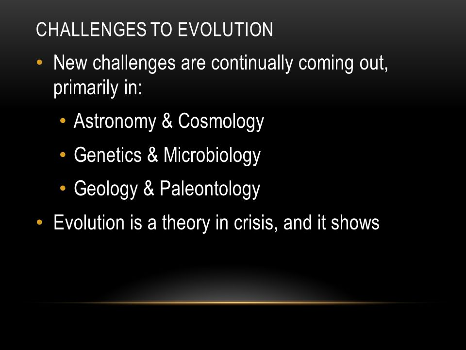 CHALLENGES TO EVOLUTION New challenges are continually coming out, primarily in: Astronomy & Cosmology Genetics & Microbiology Geology & Paleontology