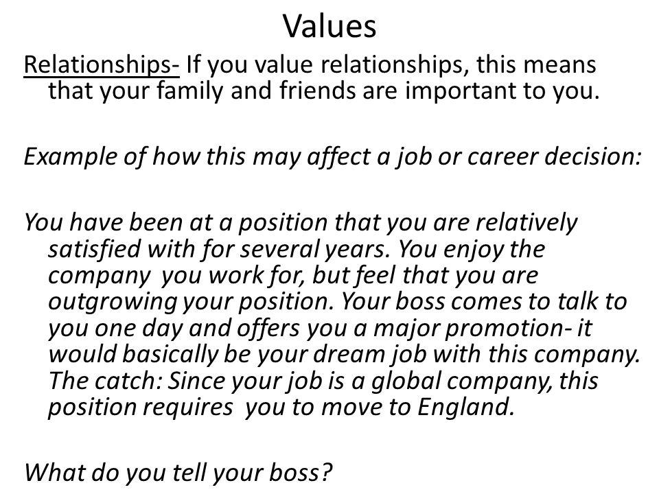 Values Relationships- If you value relationships, this means that your family and friends are important to you. Example of how this may affect a job o