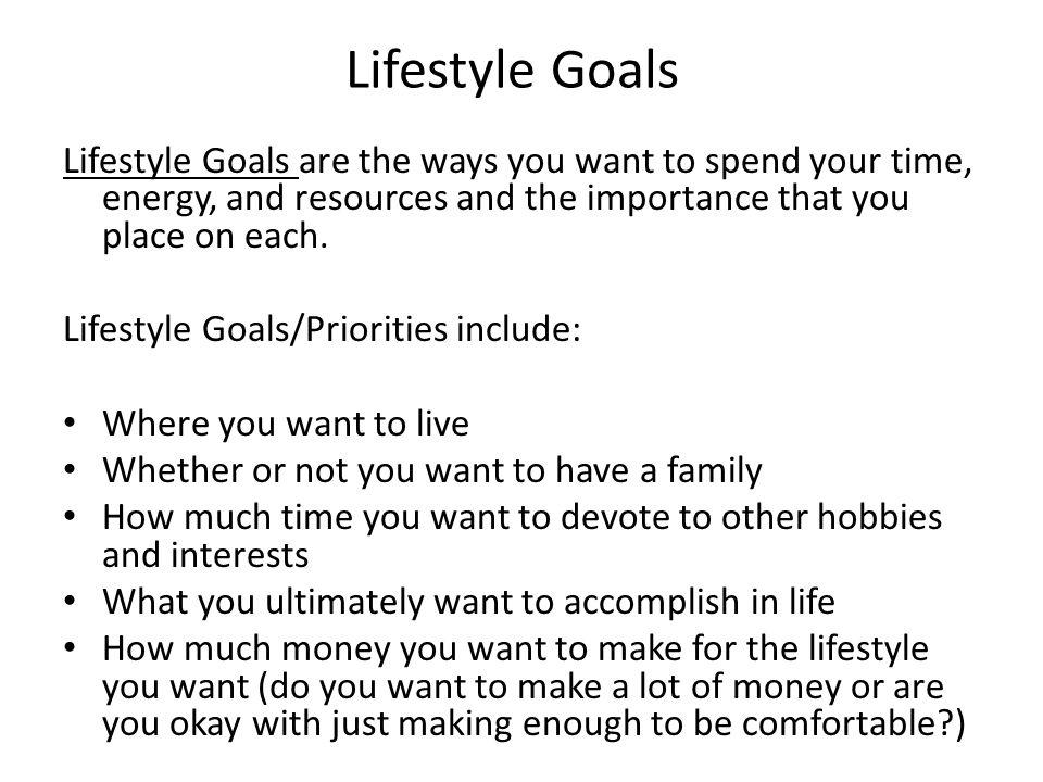 Lifestyle Goals Lifestyle Goals are the ways you want to spend your time, energy, and resources and the importance that you place on each. Lifestyle G