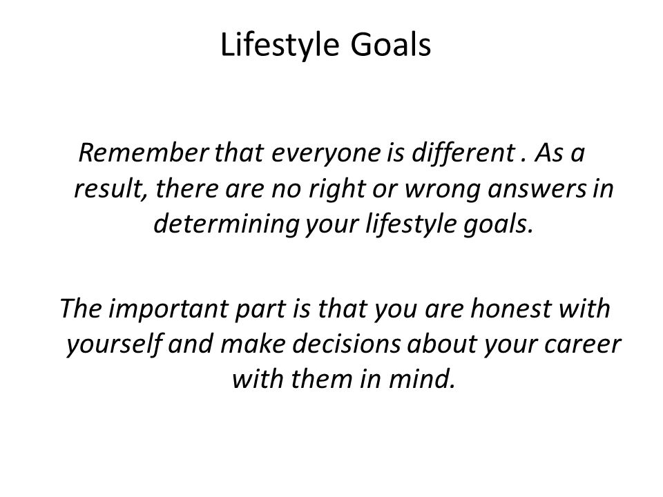 Lifestyle Goals Remember that everyone is different. As a result, there are no right or wrong answers in determining your lifestyle goals. The importa