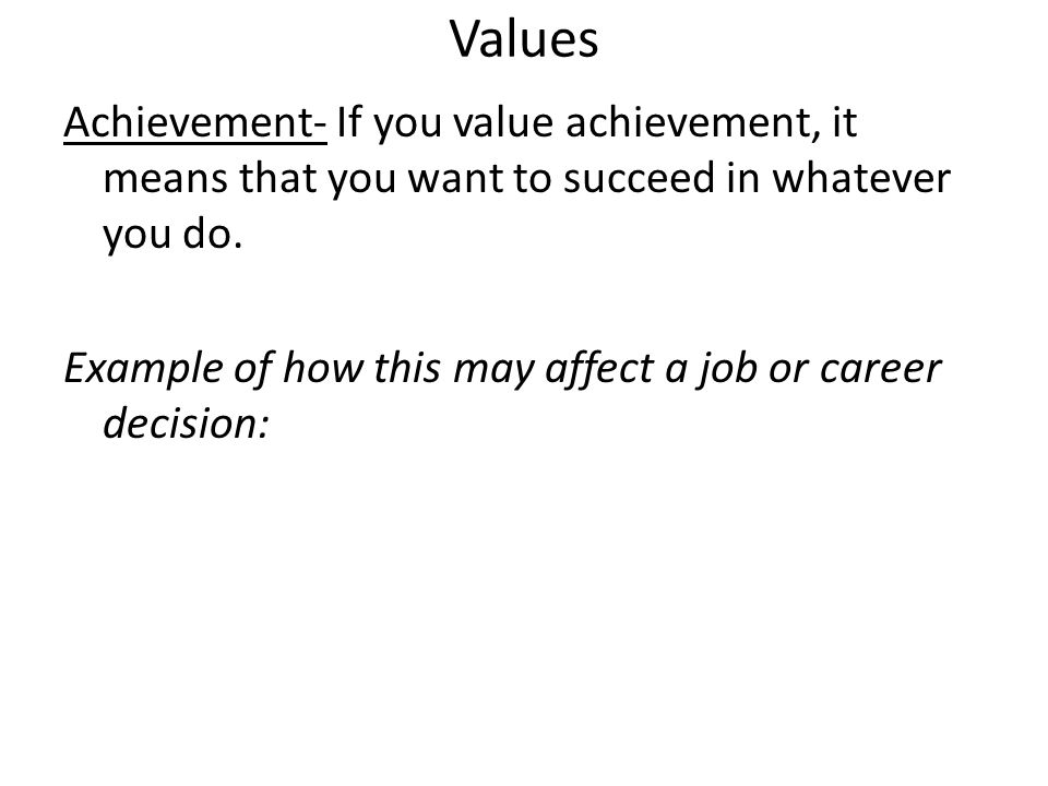 Values Achievement- If you value achievement, it means that you want to succeed in whatever you do. Example of how this may affect a job or career dec