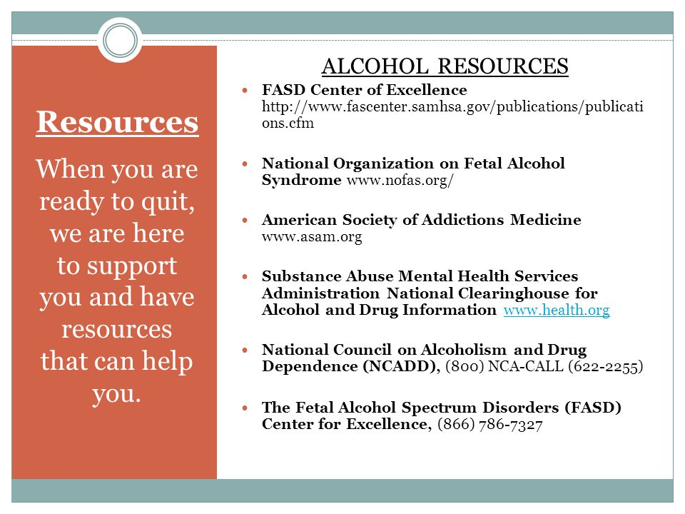 Resources When you are ready to quit, we are here to support you and have resources that can help you. ALCOHOL RESOURCES FASD Center of Excellence htt
