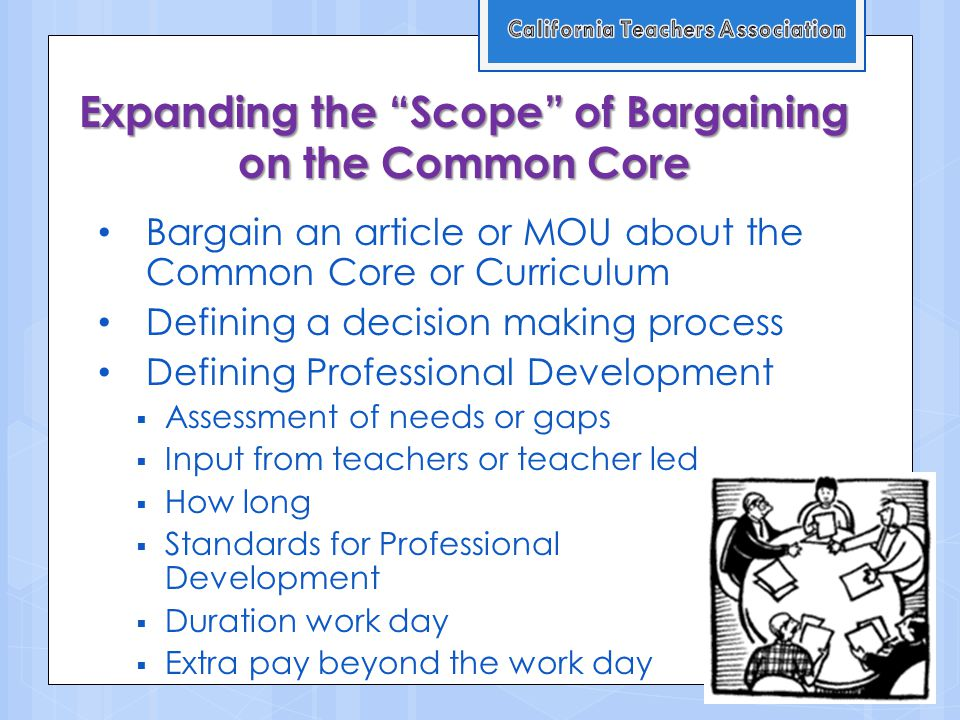 Expanding the Scope of Bargaining on the Common Core Bargain an article or MOU about the Common Core or Curriculum Defining a decision making process Defining Professional Development  Assessment of needs or gaps  Input from teachers or teacher led  How long  Standards for Professional Development  Duration work day  Extra pay beyond the work day
