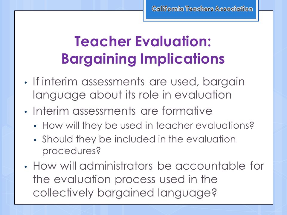 Teacher Evaluation: Bargaining Implications If interim assessments are used, bargain language about its role in evaluation Interim assessments are formative  How will they be used in teacher evaluations.
