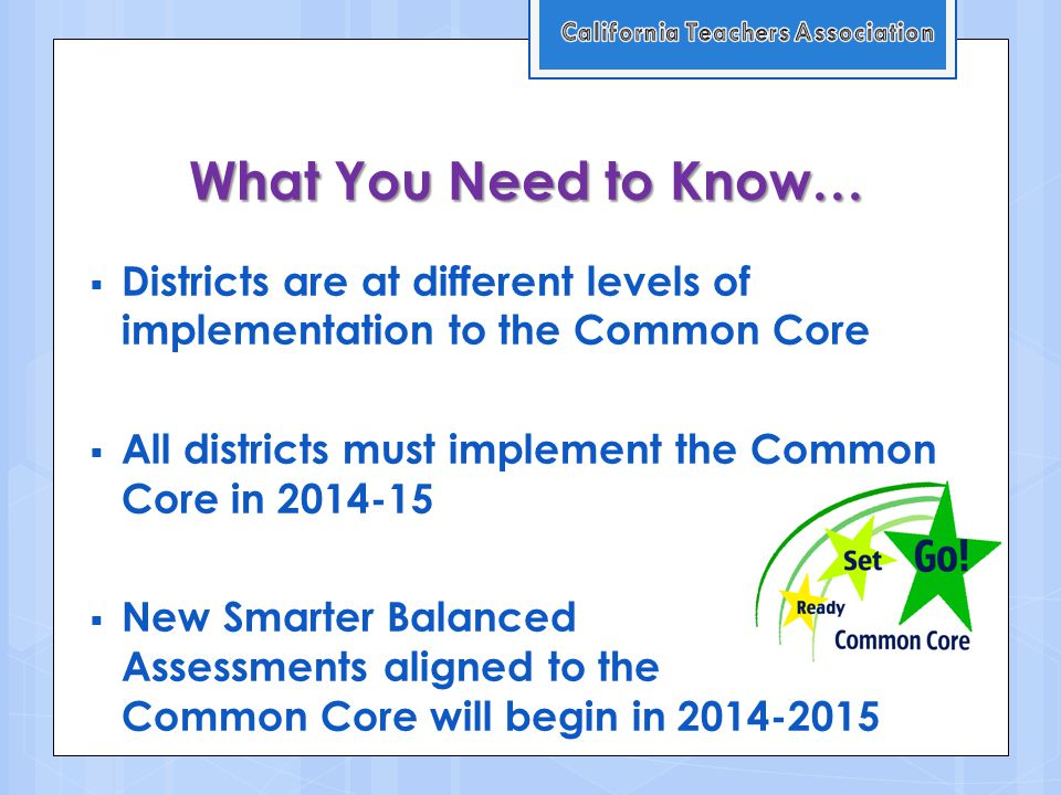What You Need to Know…  Districts are at different levels of implementation to the Common Core  All districts must implement the Common Core in 2014-15  New Smarter Balanced Assessments aligned to the Common Core will begin in 2014-2015