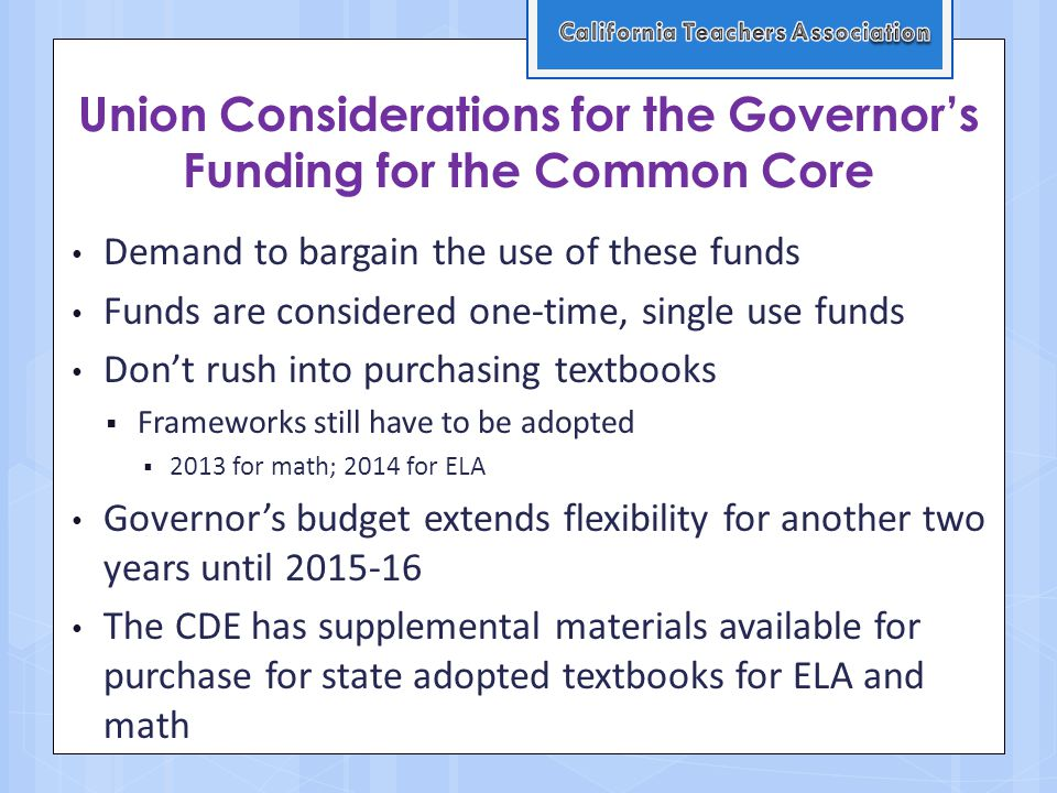 Union Considerations for the Governor's Funding for the Common Core Demand to bargain the use of these funds Funds are considered one-time, single use funds Don't rush into purchasing textbooks  Frameworks still have to be adopted  2013 for math; 2014 for ELA Governor's budget extends flexibility for another two years until The CDE has supplemental materials available for purchase for state adopted textbooks for ELA and math