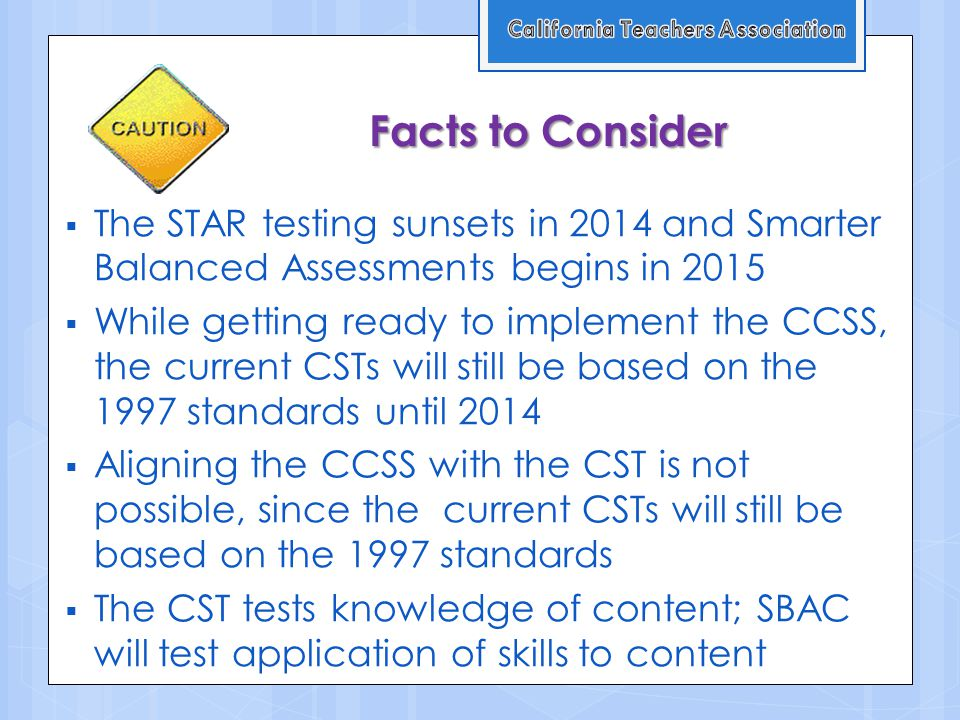 Facts to Consider  The STAR testing sunsets in 2014 and Smarter Balanced Assessments begins in 2015  While getting ready to implement the CCSS, the current CSTs will still be based on the 1997 standards until 2014  Aligning the CCSS with the CST is not possible, since the current CSTs will still be based on the 1997 standards  The CST tests knowledge of content; SBAC will test application of skills to content