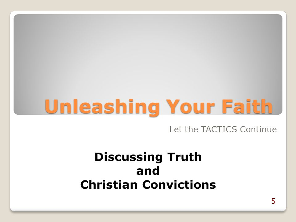 Unleashing Your Faith Discussing Truth and Christian Convictions Let the TACTICS Continue 5