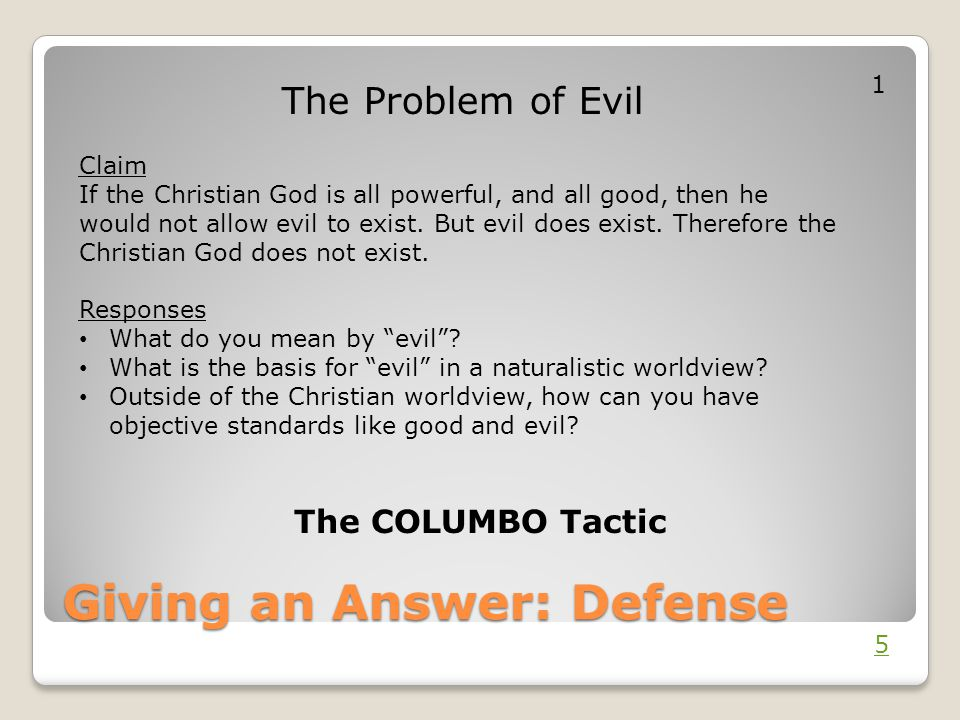 Giving an Answer: Defense The Problem of Evil Claim If the Christian God is all powerful, and all good, then he would not allow evil to exist. But evi